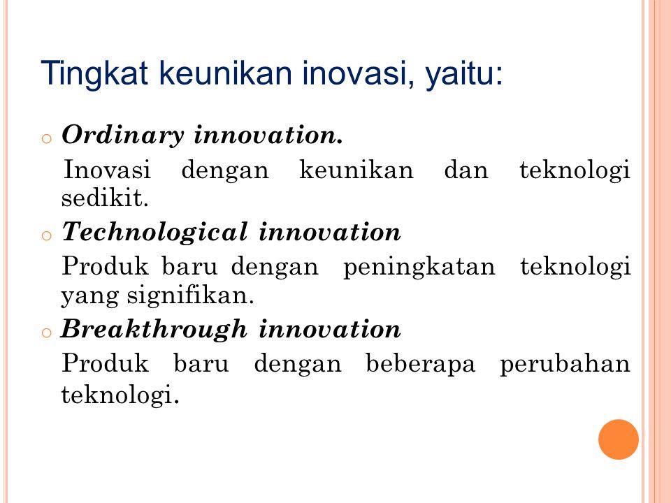 Tingkat keunikan inovasi, yaitu: o Ordinary innovation. Inovasi dengan keunikan dan teknologi sedikit. o Technological innovation Produk baru dengan p