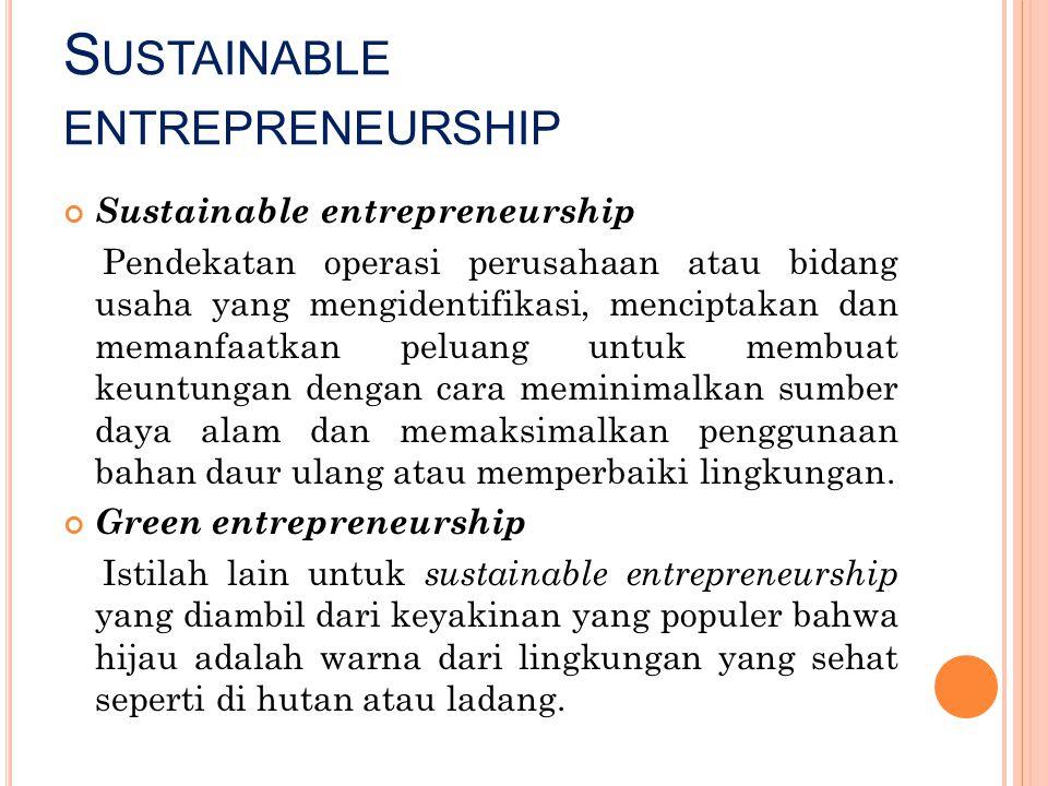 S USTAINABLE ENTREPRENEURSHIP Sustainable entrepreneurship Pendekatan operasi perusahaan atau bidang usaha yang mengidentifikasi, menciptakan dan mema