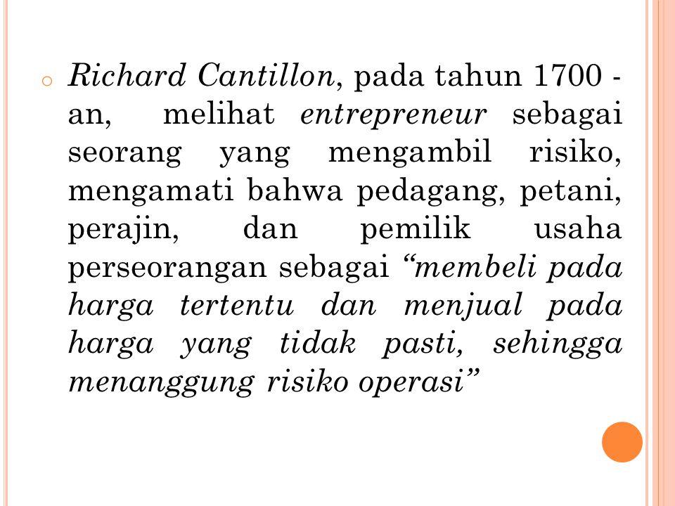 o Richard Cantillon, pada tahun 1700 - an, melihat entrepreneur sebagai seorang yang mengambil risiko, mengamati bahwa pedagang, petani, perajin, dan