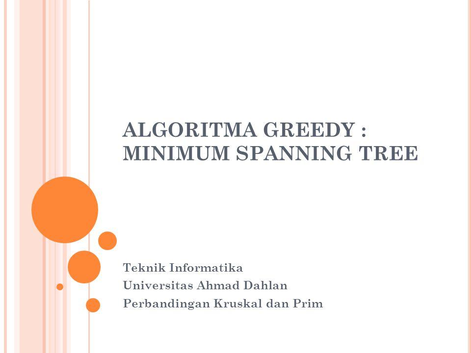 ALGORITMA GREEDY : MINIMUM SPANNING TREE Teknik Informatika Universitas Ahmad Dahlan Perbandingan Kruskal dan Prim