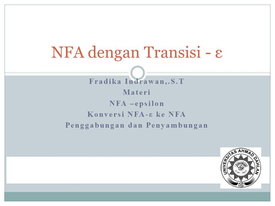 Fradika Indrawan,.S.T Materi NFA –epsilon Konversi NFA-ε ke NFA Penggabungan dan Penyambungan NFA dengan Transisi - ε