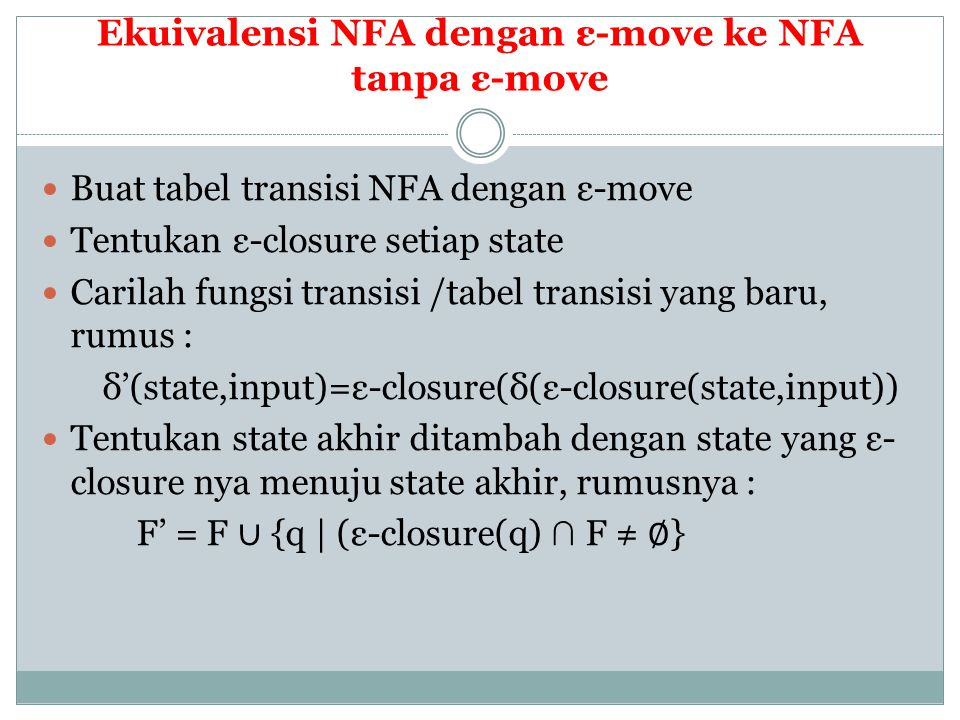 Ekuivalensi NFA dengan ε-move ke NFA tanpa ε-move  Buat tabel transisi NFA dengan ε-move  Tentukan ε-closure setiap state  Carilah fungsi transisi /tabel transisi yang baru, rumus : δ'(state,input)=ε-closure(δ(ε-closure(state,input))  Tentukan state akhir ditambah dengan state yang ε- closure nya menuju state akhir, rumusnya : F' = F ∪ {q | (ε-closure(q) ∩ F ≠ ∅ }