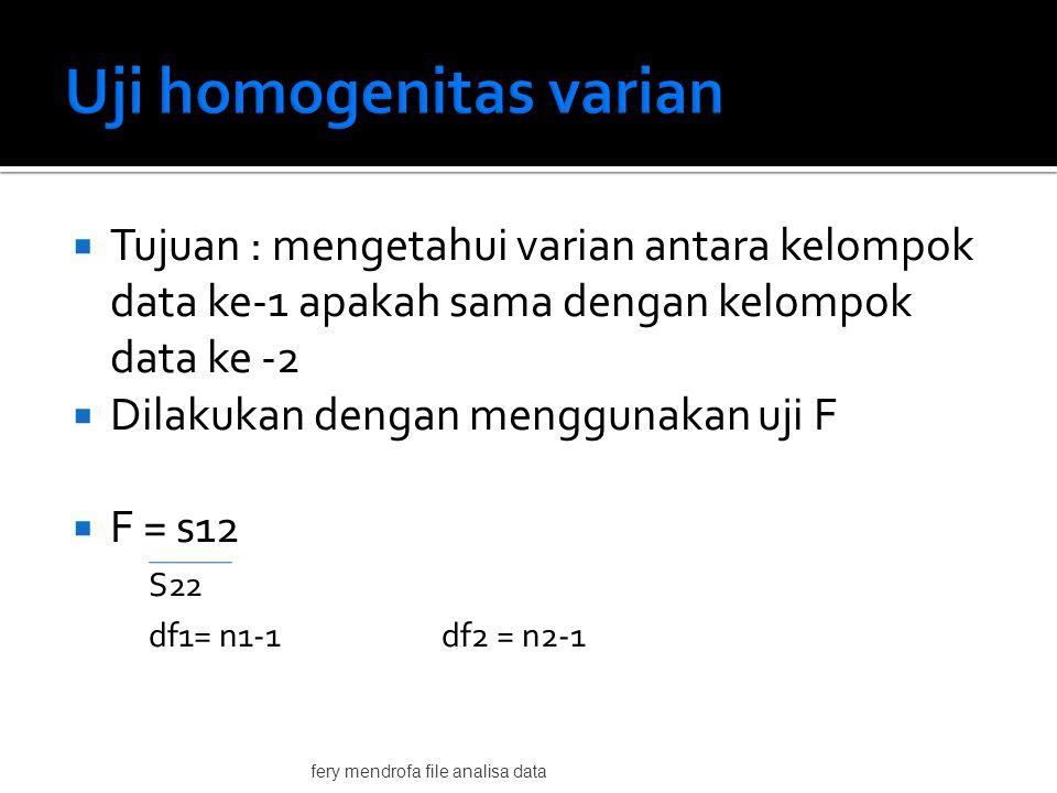  Tujuan : mengetahui varian antara kelompok data ke-1 apakah sama dengan kelompok data ke -2  Dilakukan dengan menggunakan uji F  F = s12 S22 df1= n1-1 df2 = n2-1 fery mendrofa file analisa data