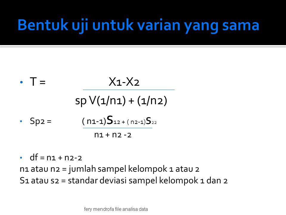• T = X1-X2 sp V(1/n1) + (1/n2) • Sp2 = ( n1-1) s 12 + ( n2-1) s 22 n1 + n2 -2 • df = n1 + n2-2 n1 atau n2 = jumlah sampel kelompok 1 atau 2 S1 atau s2 = standar deviasi sampel kelompok 1 dan 2 fery mendrofa file analisa data