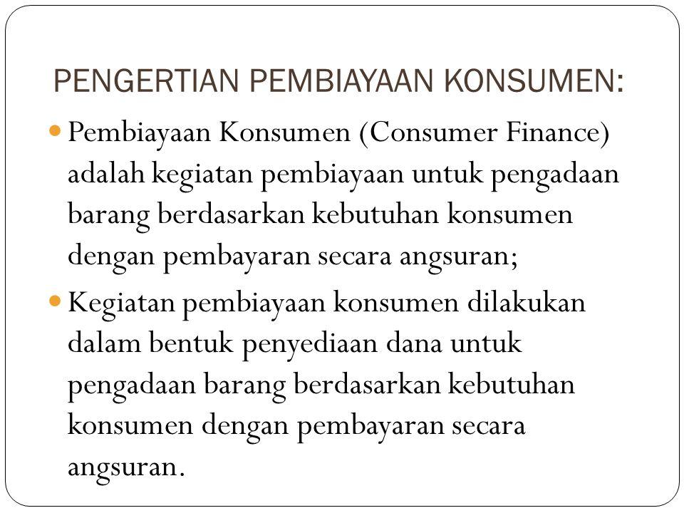 PENGERTIAN PEMBIAYAAN KONSUMEN:  Pembiayaan Konsumen (Consumer Finance) adalah kegiatan pembiayaan untuk pengadaan barang berdasarkan kebutuhan konsu