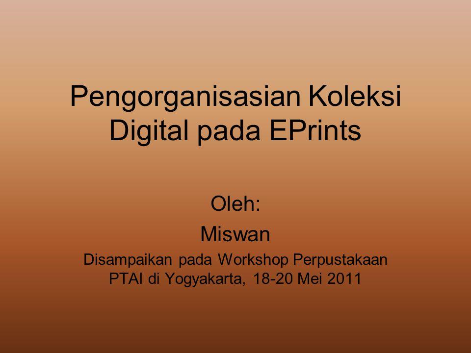 Pengorganisasian Koleksi Digital pada EPrints Oleh: Miswan Disampaikan pada Workshop Perpustakaan PTAI di Yogyakarta, 18-20 Mei 2011