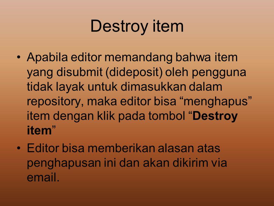 Destroy item •Apabila editor memandang bahwa item yang disubmit (dideposit) oleh pengguna tidak layak untuk dimasukkan dalam repository, maka editor b