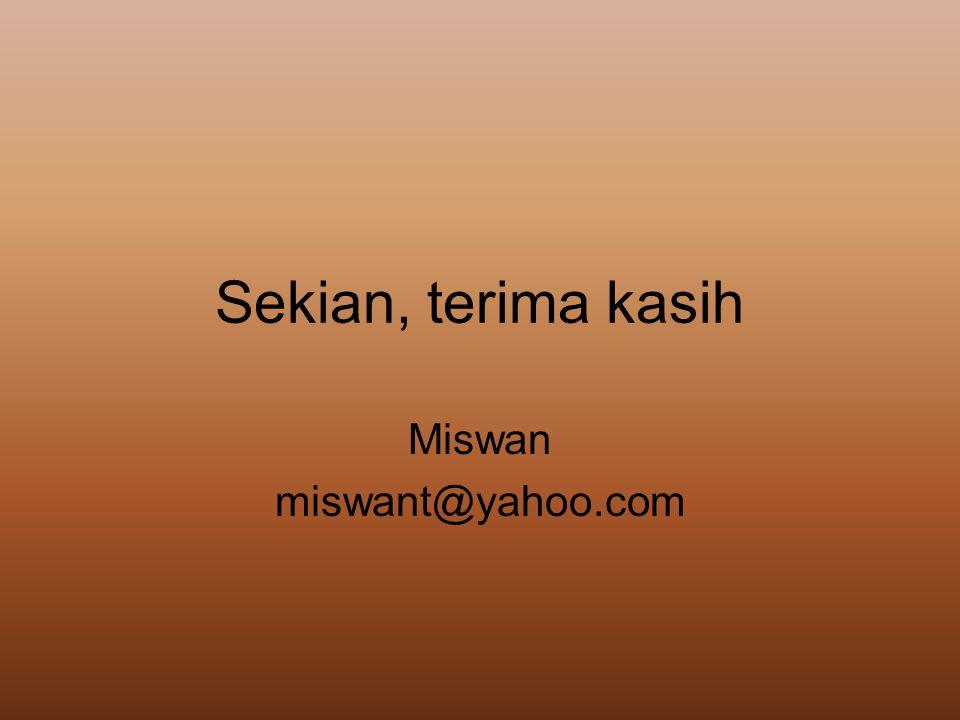 Sekian, terima kasih Miswan miswant@yahoo.com
