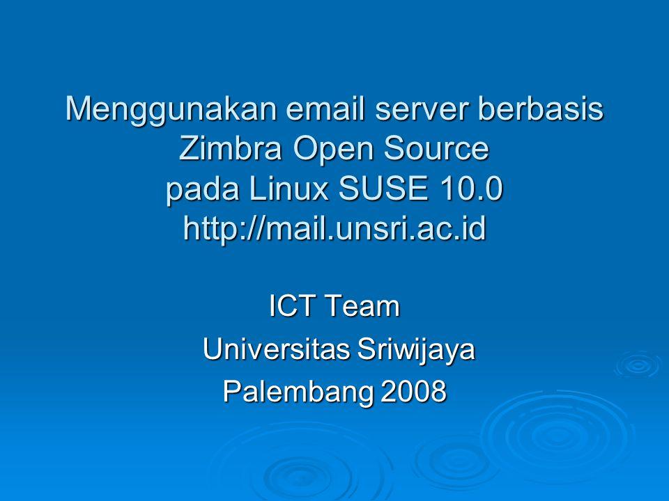 Menggunakan email server berbasis Zimbra Open Source pada Linux SUSE 10.0 http://mail.unsri.ac.id ICT Team Universitas Sriwijaya Universitas Sriwijaya
