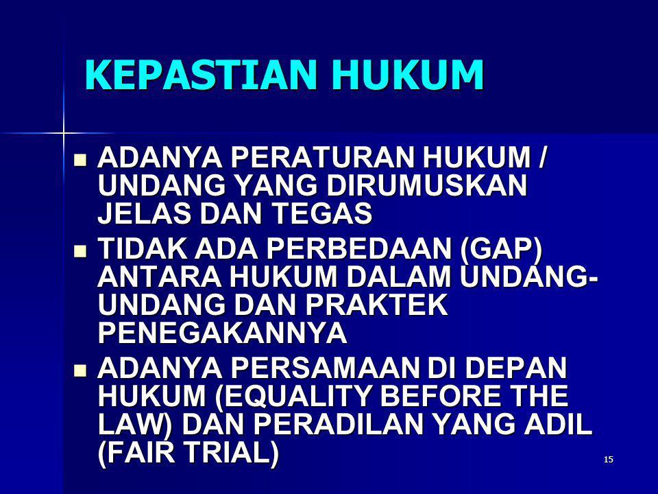 15 KEPASTIAN HUKUM  ADANYA PERATURAN HUKUM / UNDANG YANG DIRUMUSKAN JELAS DAN TEGAS  TIDAK ADA PERBEDAAN (GAP) ANTARA HUKUM DALAM UNDANG- UNDANG DAN PRAKTEK PENEGAKANNYA  ADANYA PERSAMAAN DI DEPAN HUKUM (EQUALITY BEFORE THE LAW) DAN PERADILAN YANG ADIL (FAIR TRIAL)