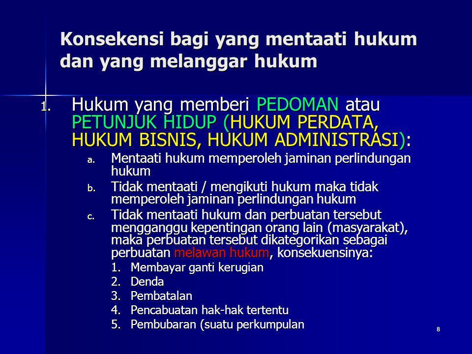 8 Konsekensi bagi yang mentaati hukum dan yang melanggar hukum 1. Hukum yang memberi PEDOMAN atau PETUNJUK HIDUP (HUKUM PERDATA, HUKUM BISNIS, HUKUM A