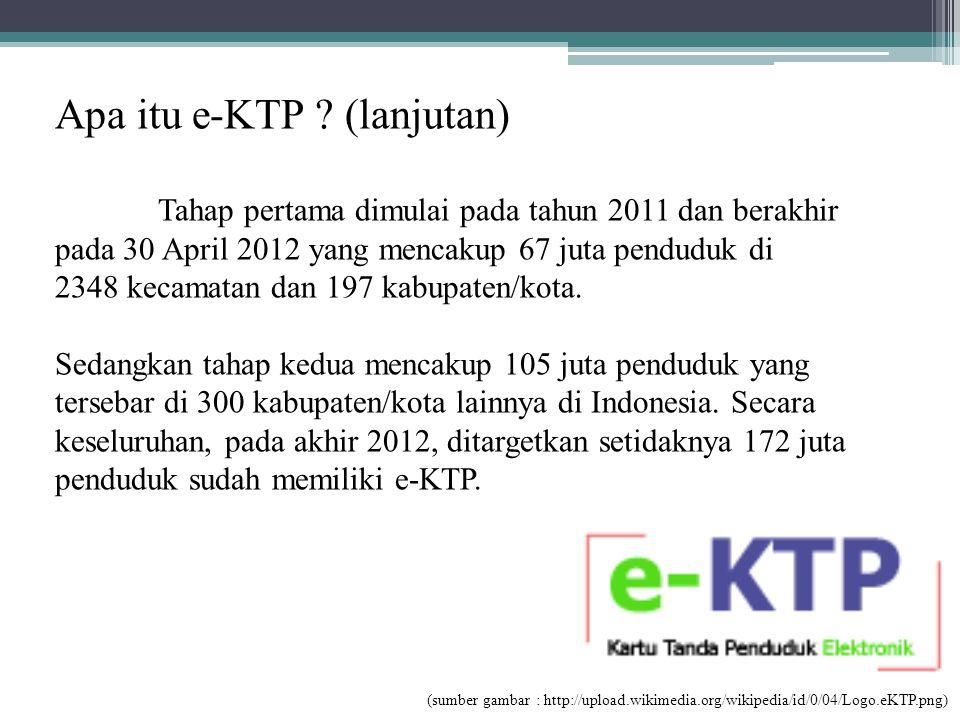 Apa itu e-KTP ? (lanjutan) Tahap pertama dimulai pada tahun 2011 dan berakhir pada 30 April 2012 yang mencakup 67 juta penduduk di 2348 kecamatan dan
