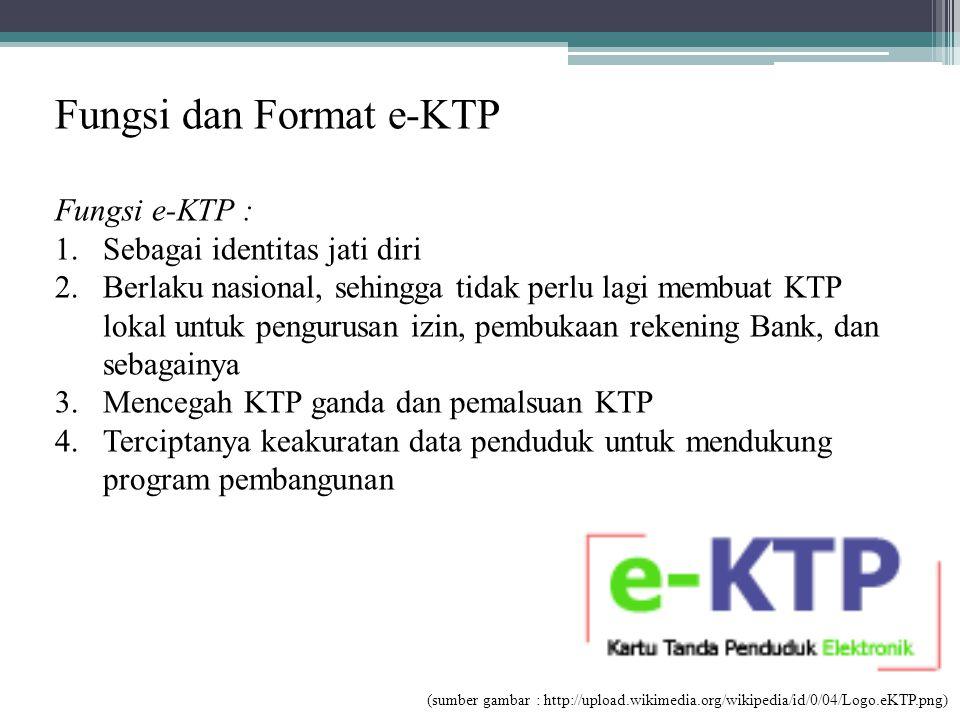 Fungsi dan Format e-KTP Fungsi e-KTP : 1.Sebagai identitas jati diri 2.Berlaku nasional, sehingga tidak perlu lagi membuat KTP lokal untuk pengurusan izin, pembukaan rekening Bank, dan sebagainya 3.Mencegah KTP ganda dan pemalsuan KTP 4.Terciptanya keakuratan data penduduk untuk mendukung program pembangunan (sumber gambar : http://upload.wikimedia.org/wikipedia/id/0/04/Logo.eKTP.png)