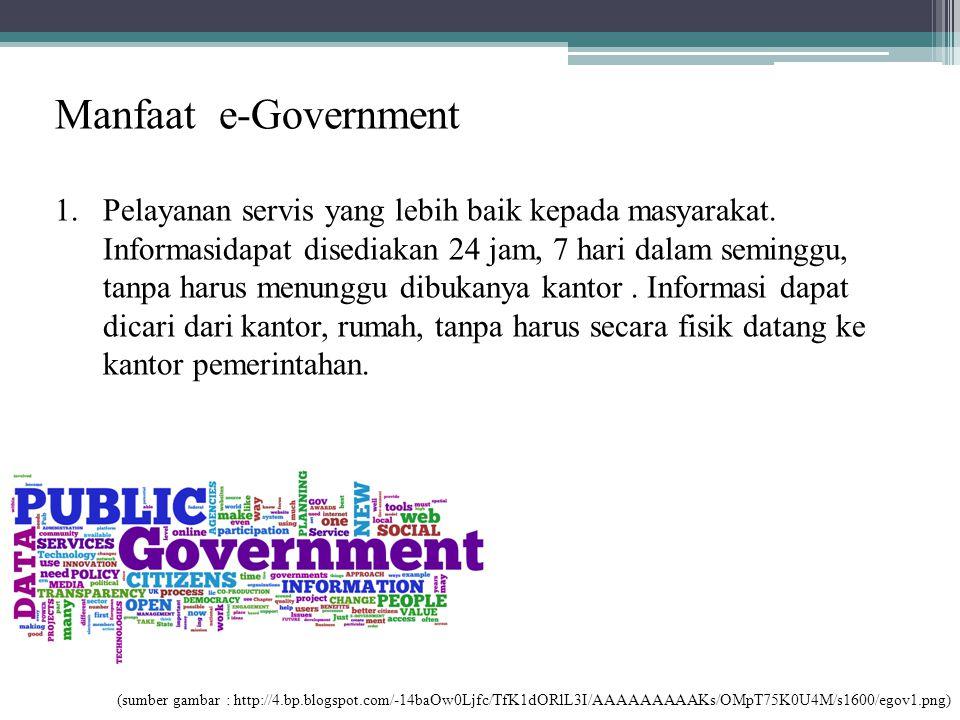 Manfaat e-Government 1.Pelayanan servis yang lebih baik kepada masyarakat. Informasidapat disediakan 24 jam, 7 hari dalam seminggu, tanpa harus menung