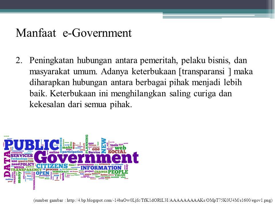 Manfaat e-Government 2.Peningkatan hubungan antara pemeritah, pelaku bisnis, dan masyarakat umum. Adanya keterbukaan [transparansi ] maka diharapkan h