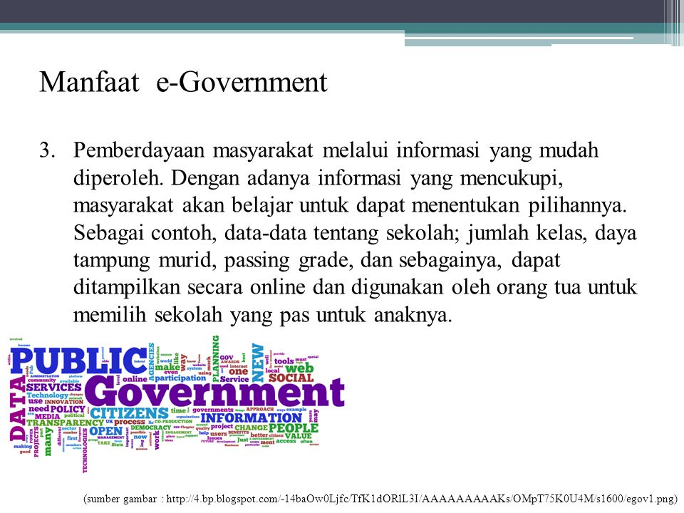 Manfaat e-Government 3.Pemberdayaan masyarakat melalui informasi yang mudah diperoleh. Dengan adanya informasi yang mencukupi, masyarakat akan belajar