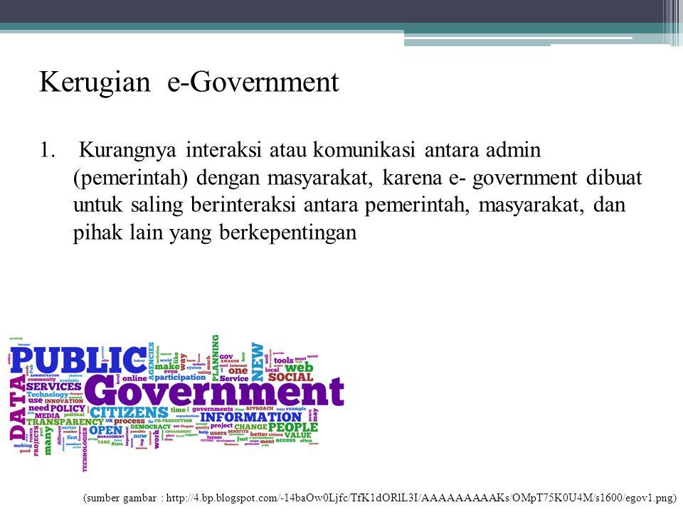 Kerugian e-Government 1. Kurangnya interaksi atau komunikasi antara admin (pemerintah) dengan masyarakat, karena e- government dibuat untuk saling ber