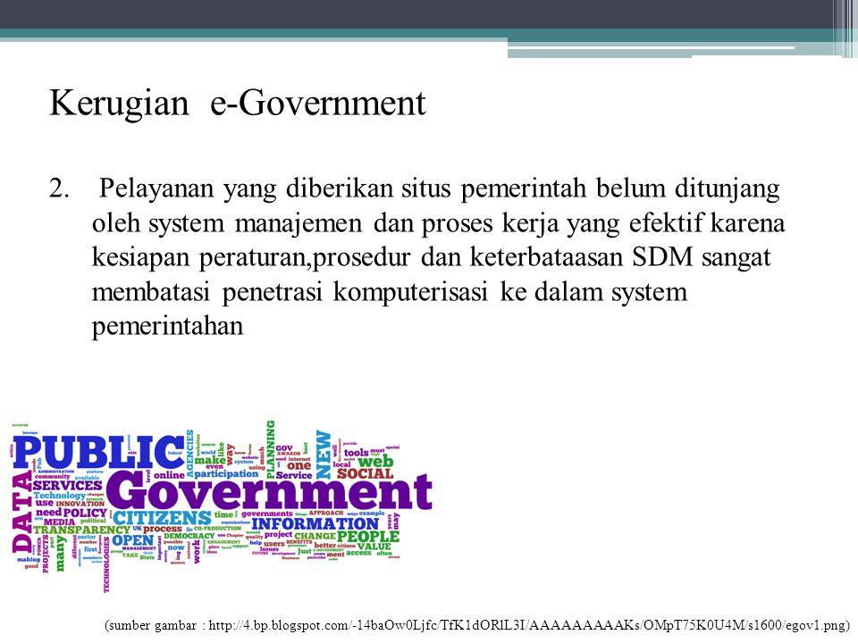 Kerugian e-Government 2. Pelayanan yang diberikan situs pemerintah belum ditunjang oleh system manajemen dan proses kerja yang efektif karena kesiapan