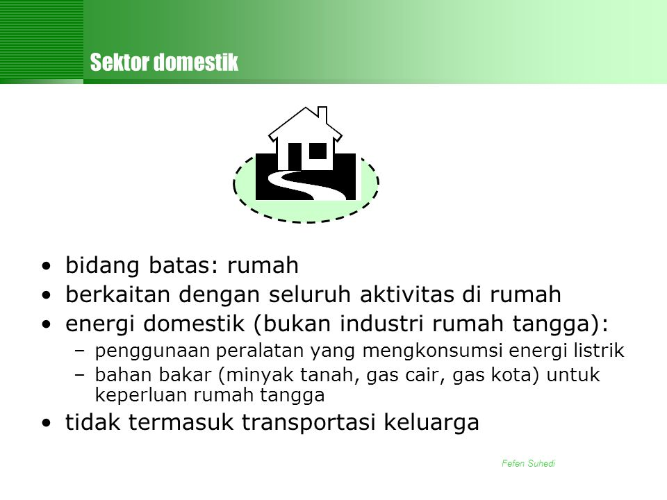 Fefen Suhedi Sektor domestik •bidang batas: rumah •berkaitan dengan seluruh aktivitas di rumah •energi domestik (bukan industri rumah tangga): –penggunaan peralatan yang mengkonsumsi energi listrik –bahan bakar (minyak tanah, gas cair, gas kota) untuk keperluan rumah tangga •tidak termasuk transportasi keluarga