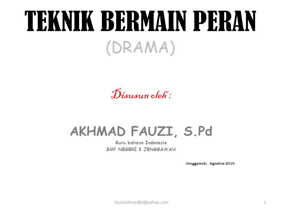 TEKNIK BERMAIN PERAN (DRAMA) Disusun oleh : AKHMAD FAUZI, S.Pd Guru bahasa Indonesia SMP NEGERI 3 JENGGAWAH Jenggawah, Agustus 2010 1fauziakhmad84@yahoo.com