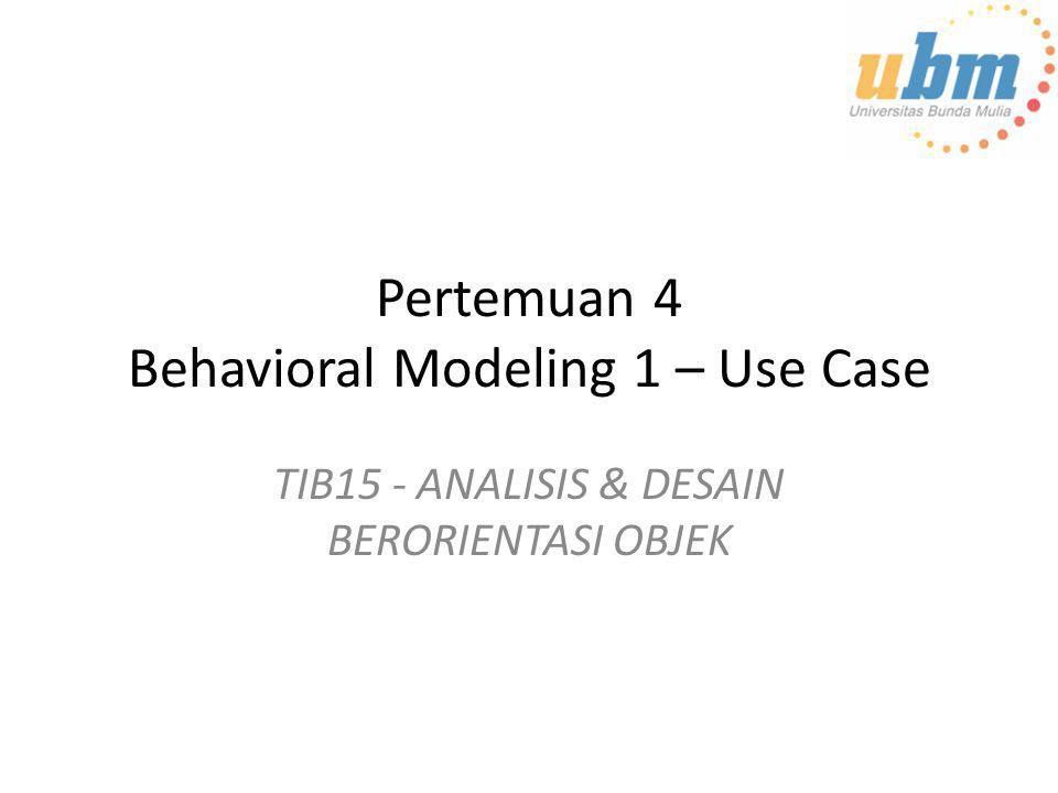 Pertemuan 4 Behavioral Modeling 1 – Use Case TIB15 - ANALISIS & DESAIN BERORIENTASI OBJEK