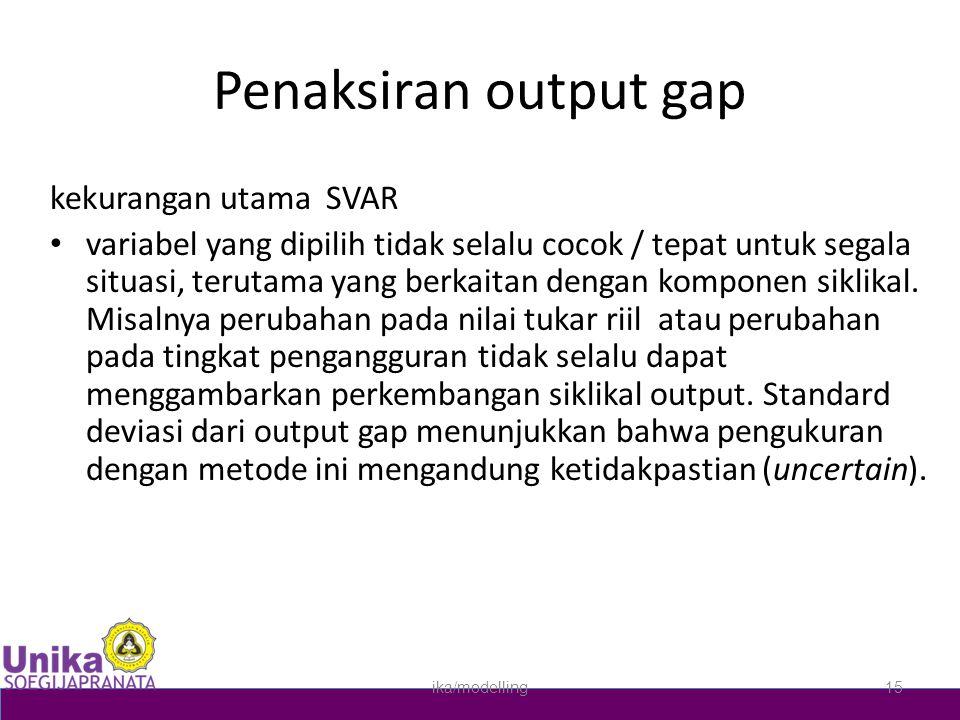 Penaksiran output gap kekurangan utama SVAR • variabel yang dipilih tidak selalu cocok / tepat untuk segala situasi, terutama yang berkaitan dengan ko