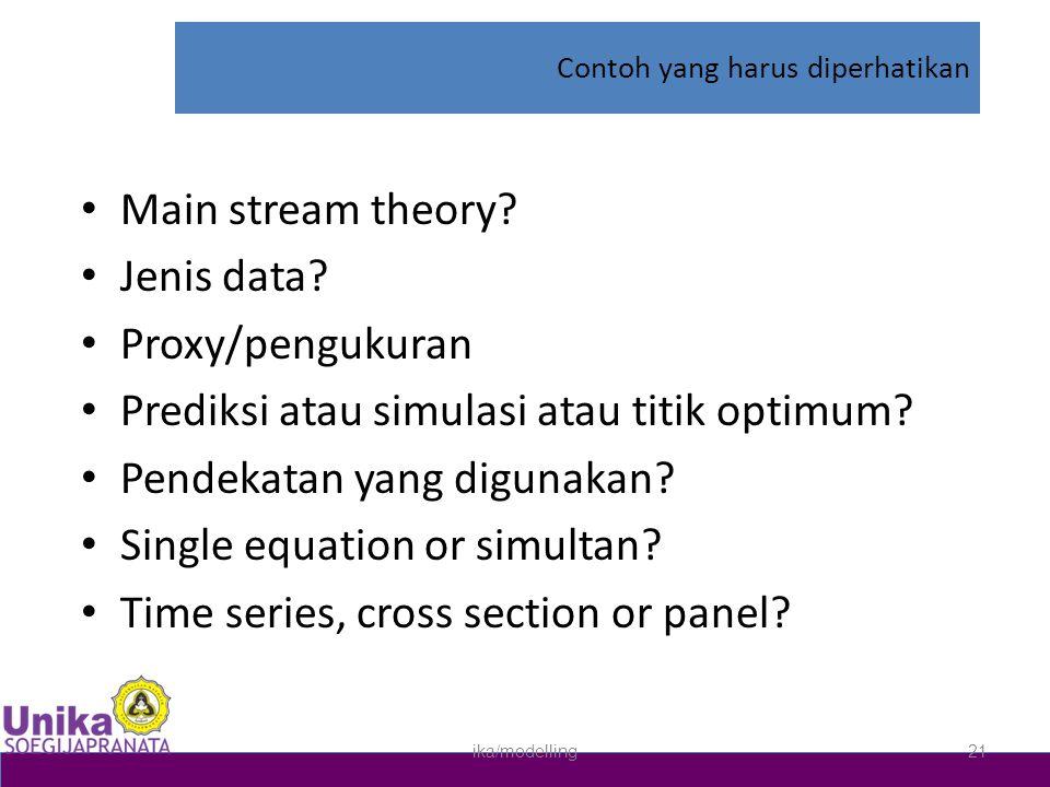 Contoh yang harus diperhatikan • Main stream theory? • Jenis data? • Proxy/pengukuran • Prediksi atau simulasi atau titik optimum? • Pendekatan yang d
