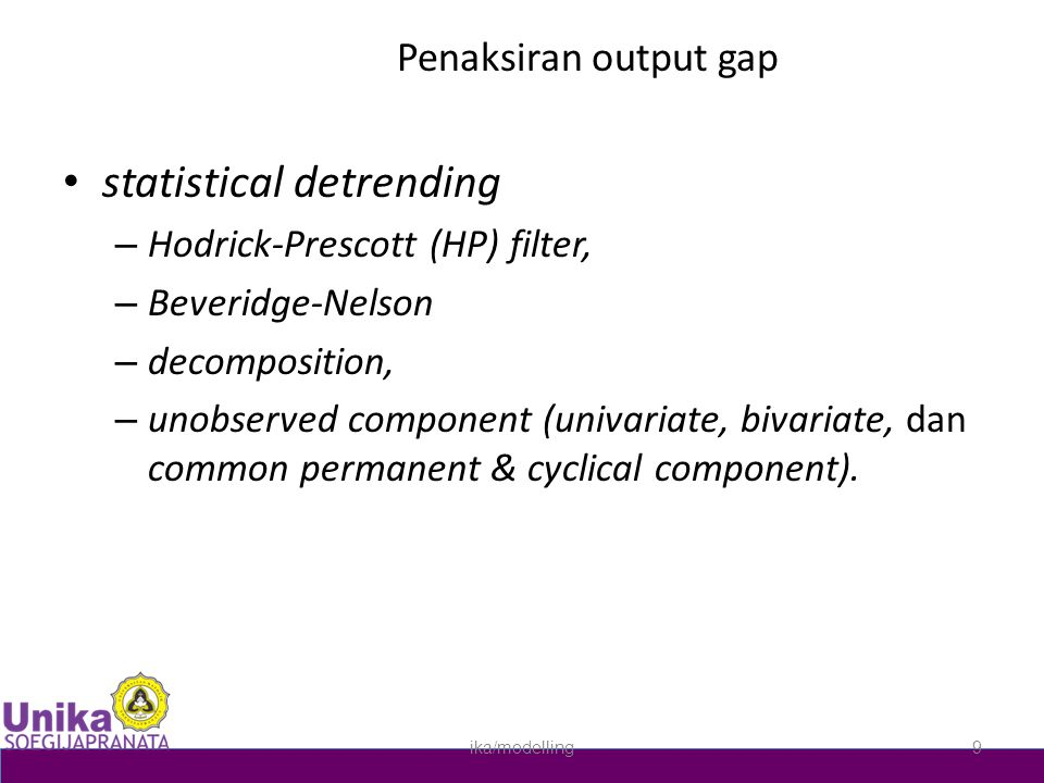 Penaksiran output gap • statistical detrending – Hodrick-Prescott (HP) filter, – Beveridge-Nelson – decomposition, – unobserved component (univariate, bivariate, dan common permanent & cyclical component).