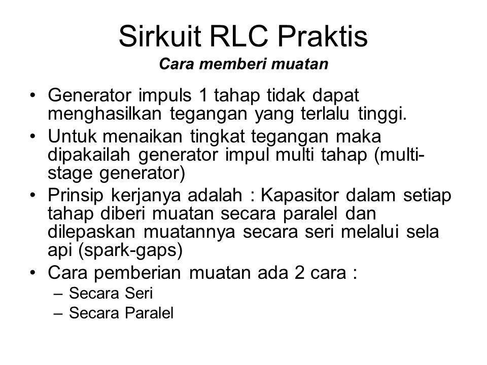 Sirkuit RLC Praktis Cara memberi muatan •Generator impuls 1 tahap tidak dapat menghasilkan tegangan yang terlalu tinggi. •Untuk menaikan tingkat tegan