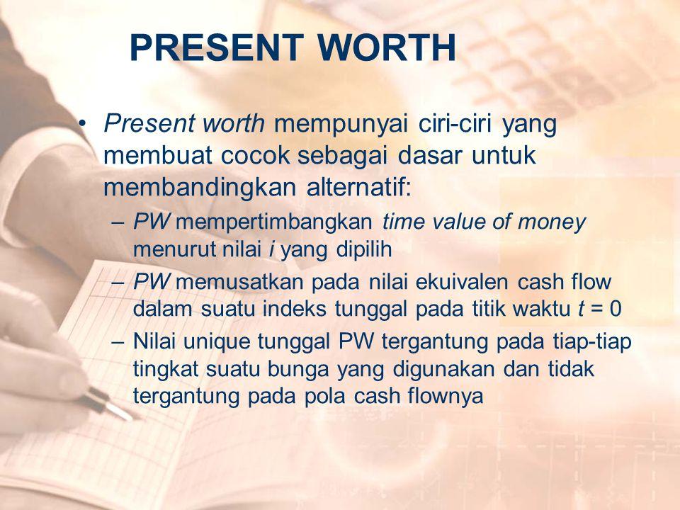 •Present worth mempunyai ciri-ciri yang membuat cocok sebagai dasar untuk membandingkan alternatif: –PW mempertimbangkan time value of money menurut n