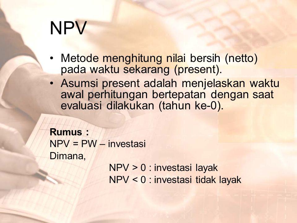 NPV •Metode menghitung nilai bersih (netto) pada waktu sekarang (present). •Asumsi present adalah menjelaskan waktu awal perhitungan bertepatan dengan