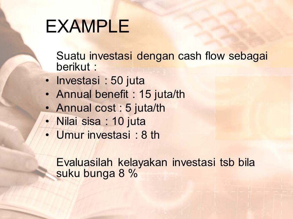 EXAMPLE Suatu investasi dengan cash flow sebagai berikut : •Investasi : 50 juta •Annual benefit : 15 juta/th •Annual cost : 5 juta/th •Nilai sisa : 10