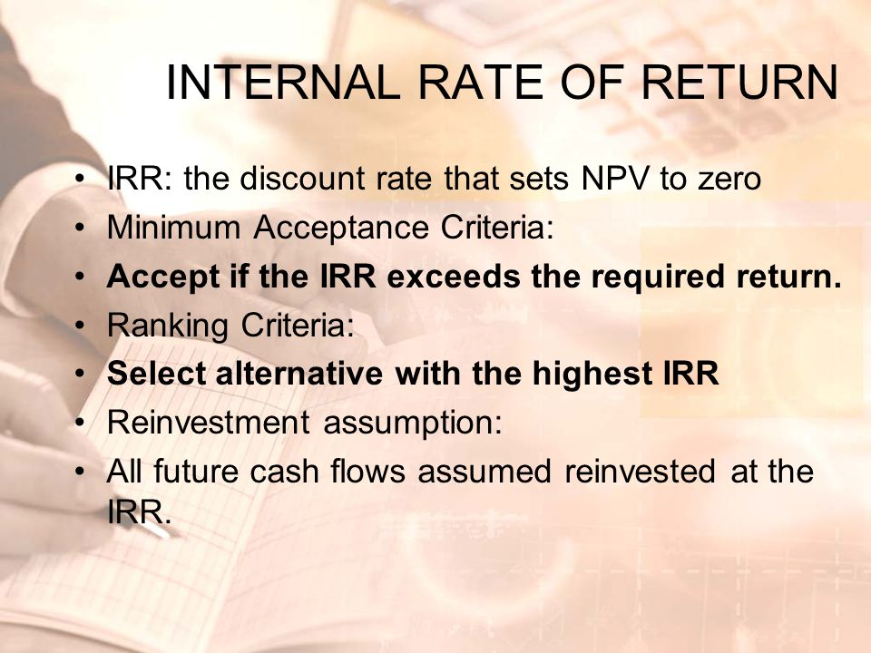 INTERNAL RATE OF RETURN •IRR: the discount rate that sets NPV to zero •Minimum Acceptance Criteria: •Accept if the IRR exceeds the required return. •R