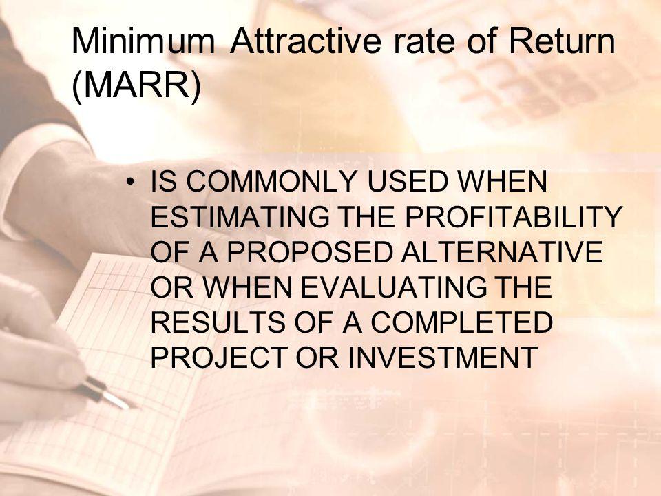 Minimum Attractive rate of Return (MARR) •suatu cut-off rate yang menjelaskan suatu hasil pada investasi yang dipertimbangkan dapat diterima secara minimal •Hasil dari suatu investasi harus lebih besar atau sama dengan MARR •MARR yang ditetapkan perusahaan menggambarkan tujuan profit perusahaan tersebut yang biasanya didasarkan pada kebijakan top/senior management terhadap peluang yang akan datang dengan situasi finansial perusahaan.