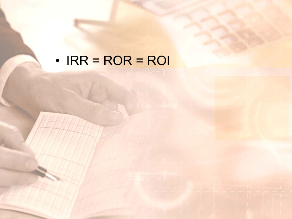 •IRR = ROR = ROI