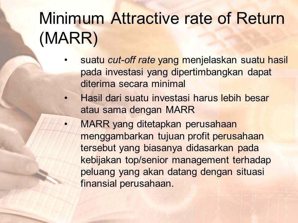 Minimum Attractive rate of Return (MARR) •Jika MARR terlalu tinggi maka investasi dengan tingkat pengembalian yang bagus akan ditolak •Jika MARR terlalu rendah dikuatirkan proposal yang tidak menguntungkan akan diterima (biasanya MARR ditetapkan sama dengan bunga bank) •MARR harus: –Lebih tinggi dari cost of capital –Mencerminkan ongkos kesempatan (ongkos yang terjadi akibat tidak terpilihnya suatu alternatif investasi karena terpilihnya alternatif lain)