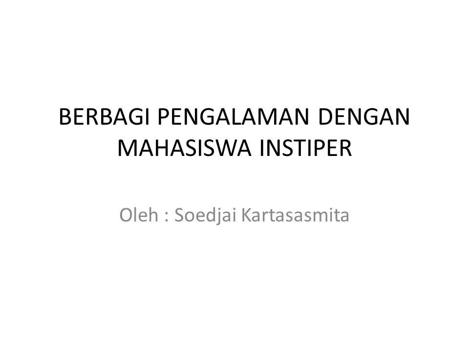 BERBAGI PENGALAMAN DENGAN MAHASISWA INSTIPER Oleh : Soedjai Kartasasmita