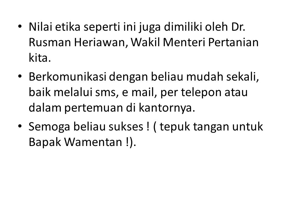 • Nilai etika seperti ini juga dimiliki oleh Dr. Rusman Heriawan, Wakil Menteri Pertanian kita. • Berkomunikasi dengan beliau mudah sekali, baik melal