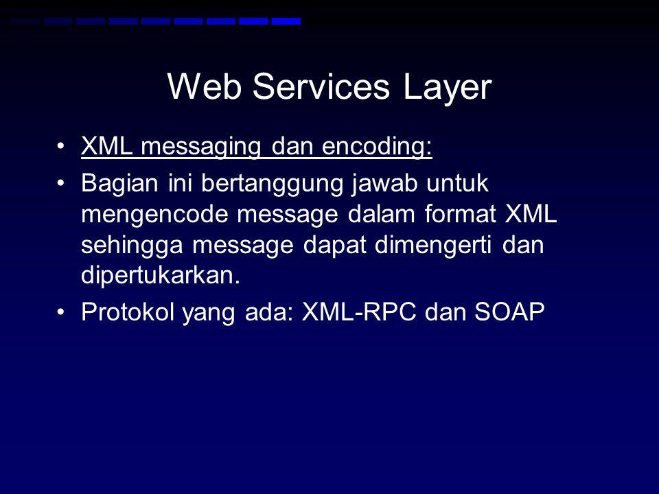 Web Services Layer •XML messaging dan encoding: •Bagian ini bertanggung jawab untuk mengencode message dalam format XML sehingga message dapat dimenge