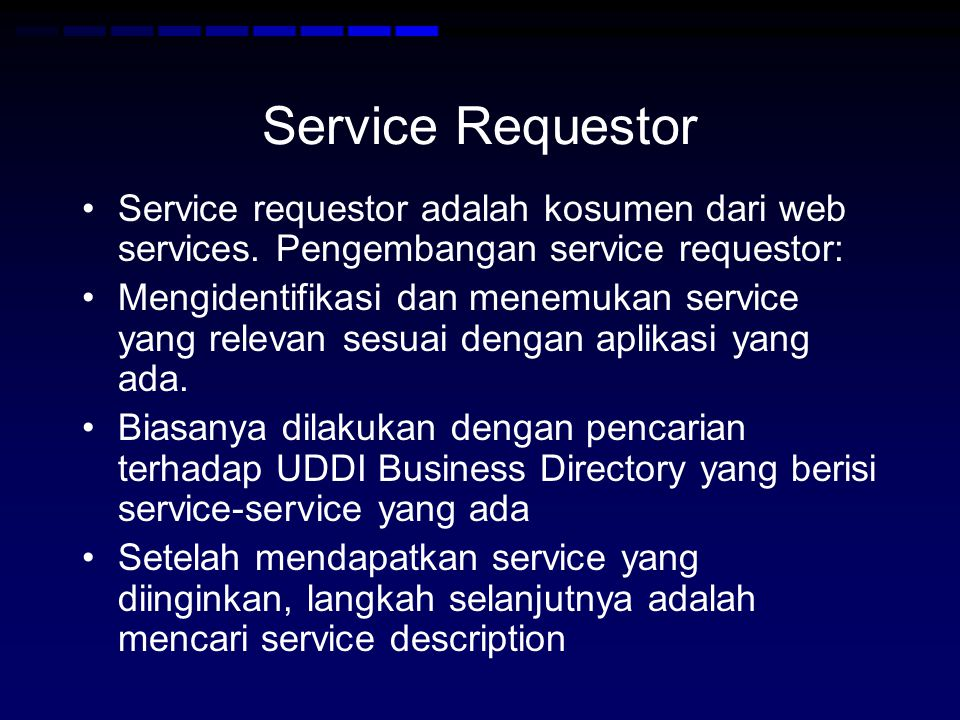 Service Requestor •Service requestor adalah kosumen dari web services. Pengembangan service requestor: •Mengidentifikasi dan menemukan service yang re