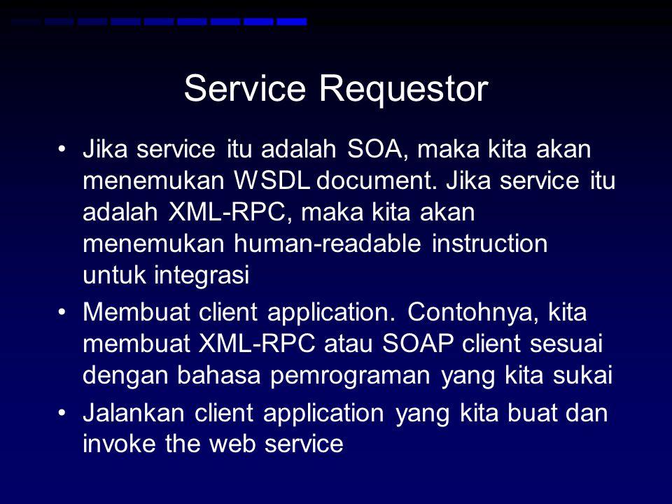Service Requestor •Jika service itu adalah SOA, maka kita akan menemukan WSDL document. Jika service itu adalah XML-RPC, maka kita akan menemukan huma