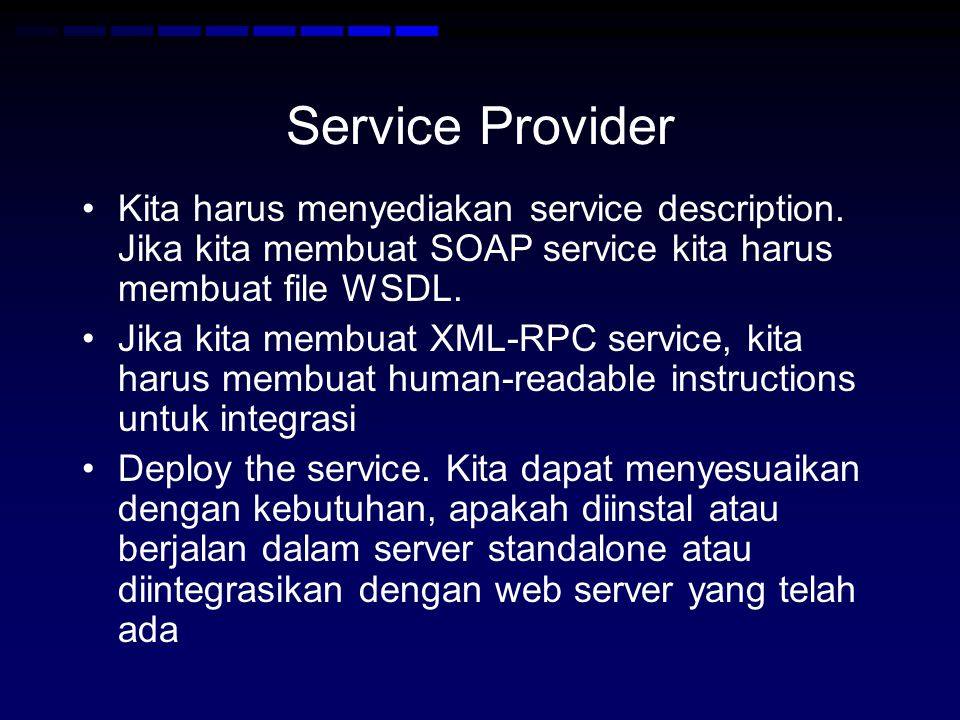 Service Provider •Kita harus menyediakan service description. Jika kita membuat SOAP service kita harus membuat file WSDL. •Jika kita membuat XML-RPC
