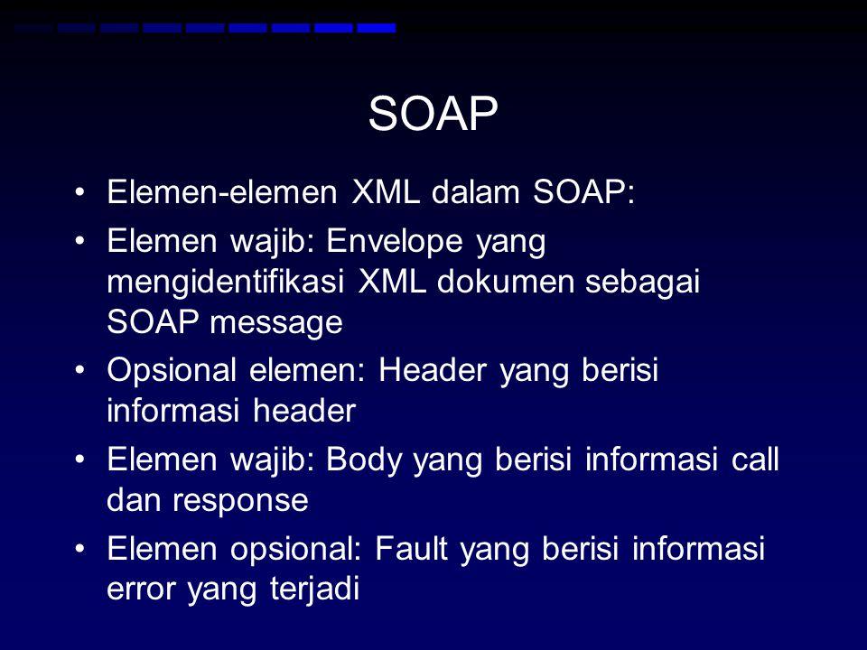 SOAP •Elemen-elemen XML dalam SOAP: •Elemen wajib: Envelope yang mengidentifikasi XML dokumen sebagai SOAP message •Opsional elemen: Header yang berisi informasi header •Elemen wajib: Body yang berisi informasi call dan response •Elemen opsional: Fault yang berisi informasi error yang terjadi