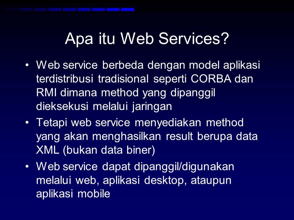 •Web service berbeda dengan model aplikasi terdistribusi tradisional seperti CORBA dan RMI dimana method yang dipanggil dieksekusi melalui jaringan •Tetapi web service menyediakan method yang akan menghasilkan result berupa data XML (bukan data biner) •Web service dapat dipanggil/digunakan melalui web, aplikasi desktop, ataupun aplikasi mobile