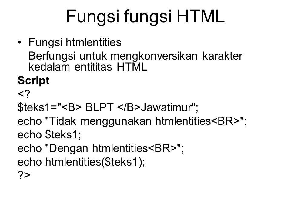 Fungsi fungsi HTML •Fungsi htmlentities Berfungsi untuk mengkonversikan karakter kedalam entititas HTML Script <? $teks1=