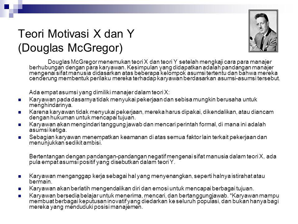 Teori Motivasi X dan Y (Douglas McGregor) Douglas McGregor menemukan teori X dan teori Y setelah mengkaji cara para manajer berhubungan dengan para ka