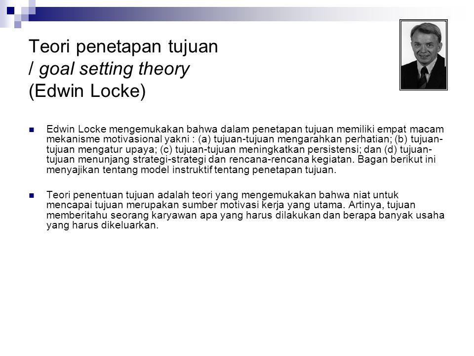 Teori penetapan tujuan / goal setting theory (Edwin Locke)  Edwin Locke mengemukakan bahwa dalam penetapan tujuan memiliki empat macam mekanisme moti
