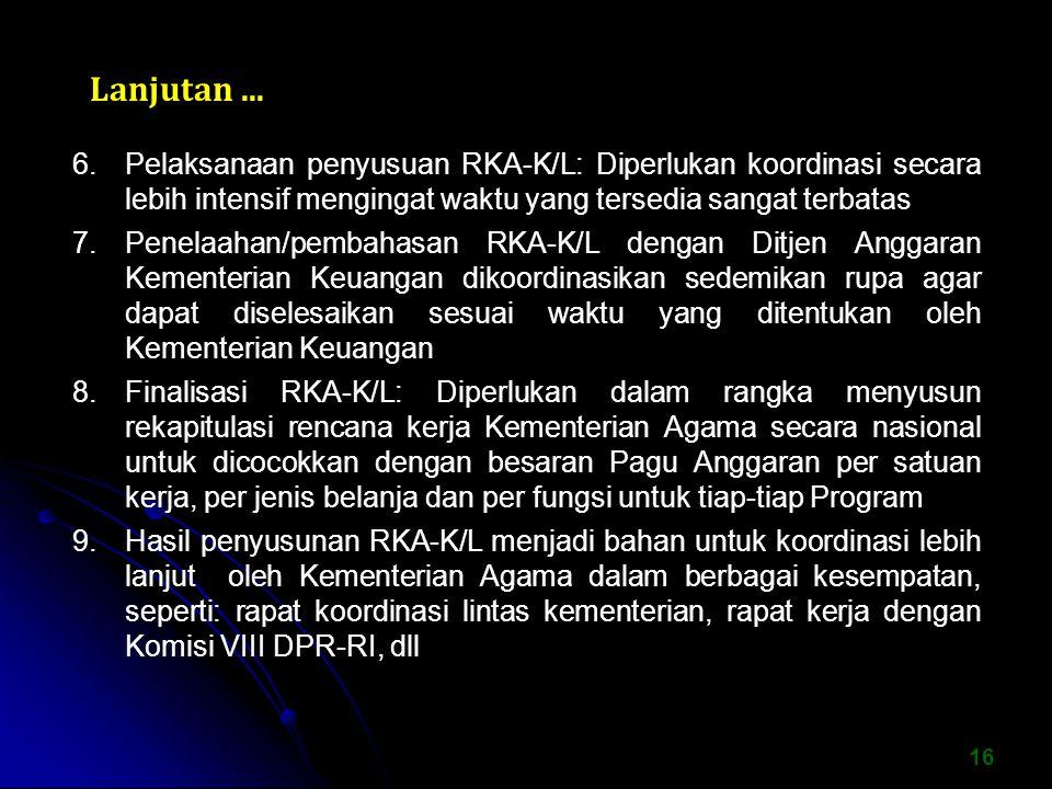 16 6.Pelaksanaan penyusuan RKA-K/L: Diperlukan koordinasi secara lebih intensif mengingat waktu yang tersedia sangat terbatas 7.Penelaahan/pembahasan RKA-K/L dengan Ditjen Anggaran Kementerian Keuangan dikoordinasikan sedemikan rupa agar dapat diselesaikan sesuai waktu yang ditentukan oleh Kementerian Keuangan 8.Finalisasi RKA-K/L: Diperlukan dalam rangka menyusun rekapitulasi rencana kerja Kementerian Agama secara nasional untuk dicocokkan dengan besaran Pagu Anggaran per satuan kerja, per jenis belanja dan per fungsi untuk tiap-tiap Program 9.Hasil penyusunan RKA-K/L menjadi bahan untuk koordinasi lebih lanjut oleh Kementerian Agama dalam berbagai kesempatan, seperti: rapat koordinasi lintas kementerian, rapat kerja dengan Komisi VIII DPR-RI, dll Lanjutan...