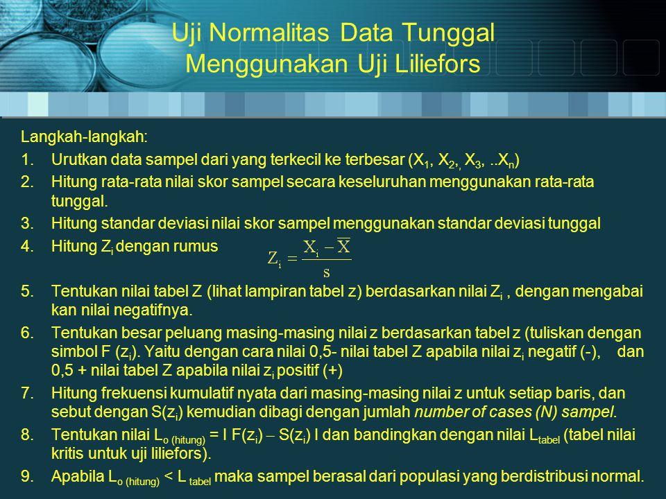 Uji Normalitas Data Tunggal Menggunakan Uji Liliefors Langkah-langkah: 1.Urutkan data sampel dari yang terkecil ke terbesar (X 1, X 2,, X 3,..X n ) 2.Hitung rata-rata nilai skor sampel secara keseluruhan menggunakan rata-rata tunggal.