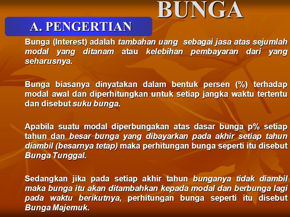 BUNGA A. PENGERTIAN Bunga (Interest) adalah tambahan uang sebagai jasa atas sejumlah modal yang ditanam atau kelebihan pembayaran dari yang seharusnya